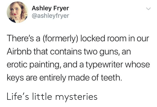 Guns, Life, and Airbnb: Ashley Fryer  @ashleyfryer  There's a (formerly) locked room in our  Airbnb that contains two guns, an  erotic painting, and a typewriter whose  keys are entirely made of teeth. Life's little mysteries