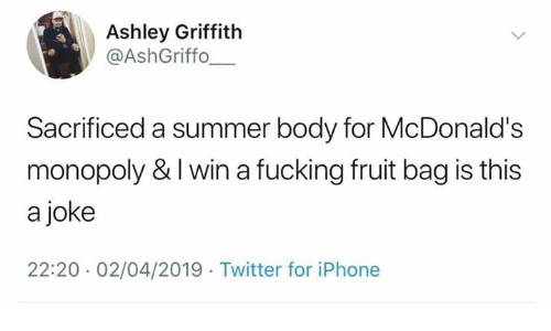 Fucking, Iphone, and McDonalds: Ashley Griffith  @AshGriffo  Sacrificed a summer body for McDonald's  monopoly & I win a fucking fruit bag is this  a joke  22:20 02/04/2019 Twitter for iPhone