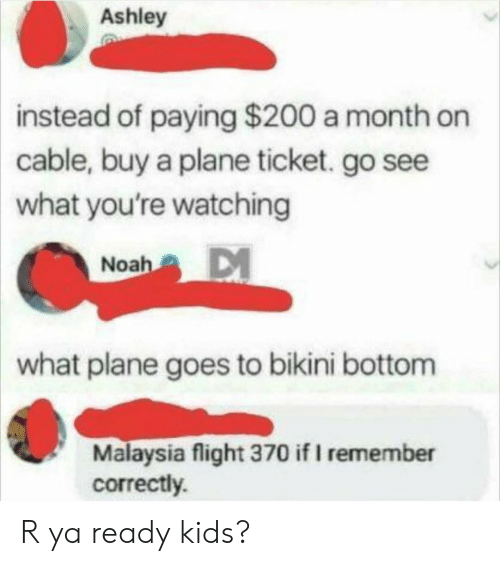 Malaysia: Ashley  instead  of paying $200 a month on  cable, buy a plane ticket. go see  what you're watching  Noah  what plane goes to bikini bottom  Malaysia flight 370 if I remember  correctly. R ya ready kids?