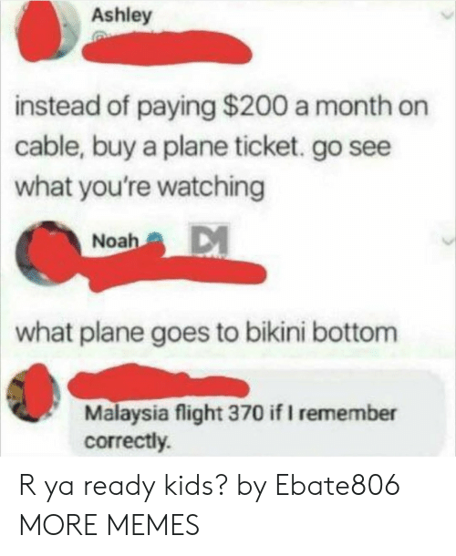 Malaysia: Ashley  instead  of paying $200 a month on  cable, buy a plane ticket. go see  what you're watching  Noah  what plane goes to bikini bottom  Malaysia flight 370 if I remember  correctly. R ya ready kids? by Ebate806 MORE MEMES
