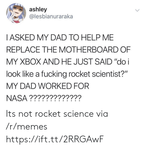 """Dad, Fucking, and Memes: ashley  @lesbianuraraka  I ASKED MY DAD TO HELP ME  REPLACE THE MOTHERBOARD OF  MY XBOX AND HE JUST SAID """"doi  look like a fucking rocket scientist?""""  MY DAD WORKED FOR  NASA ????????????? Its not rocket science via /r/memes https://ift.tt/2RRGAwF"""