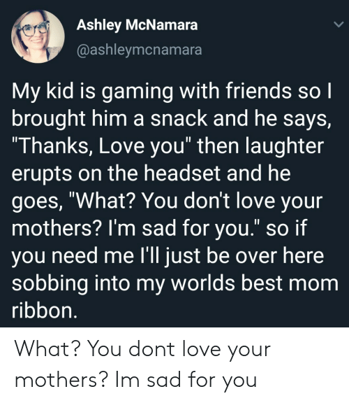 """Friends, Love, and Best: Ashley McNamara  @ashleymcnamara  My kid is gaming with friends so l  brought him a snack and he says,  Thanks, Love you"""" then laughter  erupts on the headset and he  goes, """"What? You don't love your  mothers? l'm sad for you."""" so if  ou need me l'll iust be over here  sobbing into my worlds best mom  ribbon What? You dont love your mothers? Im sad for you"""