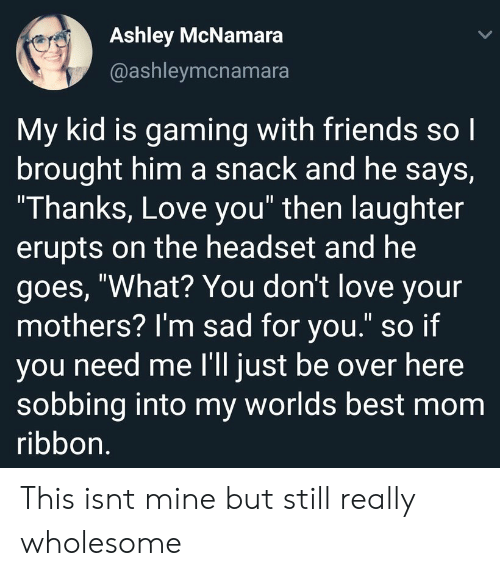 """Friends, Love, and Best: Ashley McNamara  @ashleymcnamara  My kid is gaming with friends so l  brought him a snack and he says,  """"I hanks, Love you"""" then laughter  erupts on the headset and he  goes, """"What? You dont love your  mothers? I'm sad for you."""" so if  you need me I'll just be over here  sobbing into my worlds best mom  ribbon This isnt mine but still really wholesome"""