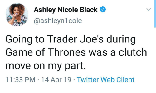 Game of Thrones, Twitter, and Black: Ashley Nicole Black  @ashleyn1cole  Going to Trader Joe's during  Game of Thrones was a clutch  move on my part.  11:33 PM 14 Apr 19 Twitter Web Client