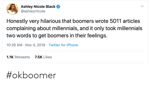 complaining: Ashley Nicole Black  @ashleyn1cole  Honestly very hilarious that boomers wrote 5011 articles  complaining about millennials, and it only took millennials  two words to get boomers in their feelings.  10:26 AM Nov 4, 2019 Twitter for iPhone  1.1K Retweets  7.5K Likes #okboomer