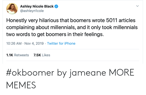 complaining: Ashley Nicole Black  @ashleyn1cole  Honestly very hilarious that boomers wrote 5011 articles  complaining about millennials, and it only took millennials  two words to get boomers in their feelings.  10:26 AM Nov 4, 2019 Twitter for iPhone  1.1K Retweets  7.5K Likes #okboomer by jameane MORE MEMES