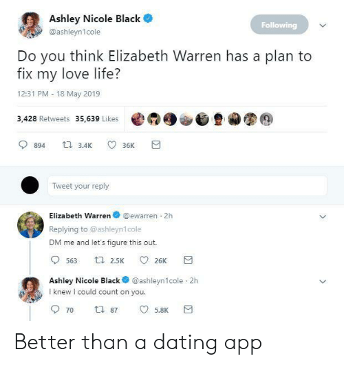 love life: Ashley Nicole Black  Following  @ashleyn1cole  Do you think Elizabeth Warren has a plan to  fix my love life?  12:31 PM 18 May 2019  3,428 Retweets 35,639 Likes @  900旦カ图@  894 3.4 36K  Tweet your reply  Elizabeth Warren @ewarren 2h  Replying to @ashleyn1cole  DM me and let's figure this out.  Ashley Nicole Black @ashleyn1cole 2h  I knew I could count on you  5.8K Better than a dating app