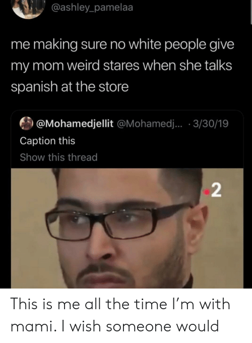 ashley: @ashley_pamelaa  me making sure no white people give  my mom weird stares when she talks  spanish at the store  @Mohamedjellit @Mohamed.. 3/30/19  Caption this  Show this thread  2 This is me all the time I'm with mami. I wish someone would