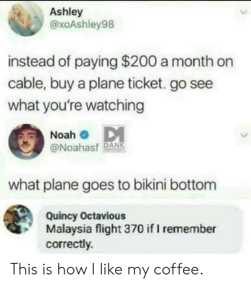 Malaysia: Ashley  @xoAshley98  instead of paying $200 a month on  cable, buy a plane ticket. go see  what you're watching  Noah  @Noahasf DANK  what plane goes to bikini bottom  Quincy Octavious  Malaysia flight 370 if I remember  correctly. This is how I like my coffee.