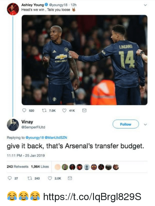 tails: Ashley Youngyoungy18 12h  Head's we win, Tails you loose W  LINGARD  14  Vinay  @SemperFiUtd  Follow  Replying to @youngy18 @ManUtdSZN  give it back, that's Arsenal's transfer budget.  11:11 PM-25 Jan 2019  243 Retweets 1,964 Likes 😂😂😂 https://t.co/IqBrgl829S