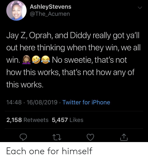Not How This Works: AshleyStevens  @The_Acumen  Jay Z, Oprah, and Diddy really got ya'l  out here thinking when they win, we all  win.  No sweetie, that's not  how this works, that's not how any of  this works.  14:48 16/08/2019 Twitter for iPhone  2,158 Retweets 5,457 Likes Each one for himself