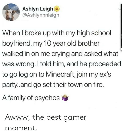 Ex's: Ashlyn Leigh  @Ashlynnnleigh  When I broke up with my high school  boyfriend, my 10 year old brother  walked in on me crying and asked what  was wrong. I told him, and he proceeded  to go log on to Minecraft, join my ex's  party..and go set their town on fire.  A family of psychos Awww, the best gamer moment.