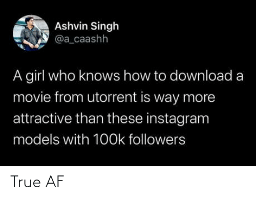 Knows: Ashvin Singh  @a_caashh  A girl who knows how to download a  movie from utorrent is way more  attractive than these instagram  models with 1O0k followers True AF