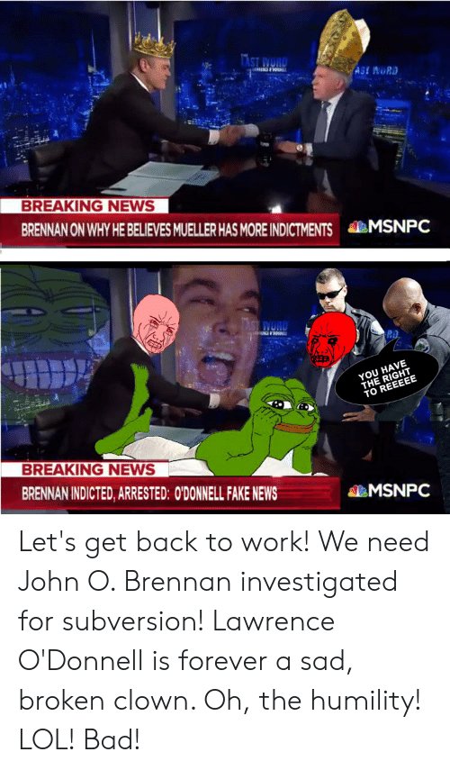 Bad, Fake, and Lol: ASI WUR  BREAKING NEWS  BRENNAN ON WHY HE BELIEVES MUELLER HAS MORE INDICTMENTS MSNPC  U HAVE  TO  BREAKING NEWS  BRENNAN INDICTED, ARRESTED: O'DONNELL FAKE NEWS  MSNPC Let's get back to work! We need John O. Brennan investigated for subversion! Lawrence O'Donnell is forever a sad, broken clown. Oh, the humility! LOL! Bad!