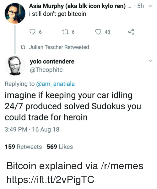 Kylo Ren: Asia Murphy (aka blk icon kylo ren)... 5h  i still don't get bitcoin  48  Julian Tescher Retweeted  yolo contendere  @Theophite  Replying to@am_anatiala  imagine if keeping your car idling  24/7 produced solved Sudokus you  could trade for heroin  3:49 PM 16 Aug 18  159 Retweets 569 Likes Bitcoin explained via /r/memes https://ift.tt/2vPigTC