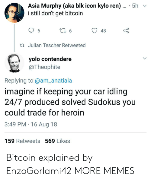 Dank, Heroin, and Kylo Ren: Asia Murphy (aka blk icon kylo ren)... 5h  i still don't get bitcoin  48  Julian Tescher Retweeted  yolo contendere  @Theophite  Replying to@am_anatiala  imagine if keeping your car idling  24/7 produced solved Sudokus you  could trade for heroin  3:49 PM 16 Aug 18  159 Retweets 569 Likes Bitcoin explained by EnzoGorlami42 MORE MEMES