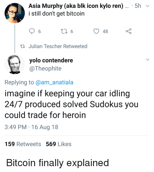 Kylo Ren: Asia Murphy (aka blk icon kylo ren)... 5h v  i still don't get bitcoin  48  ti Julian Tescher Retweeted  yolo contendere  @Theophite  Replying to @am_anatiala  imagine if keeping your car idling  24/7 produced solved Sudokus you  could trade for heroin  3:49 PM 16 Aug 18  159 Retweets 569 Likes Bitcoin finally explained