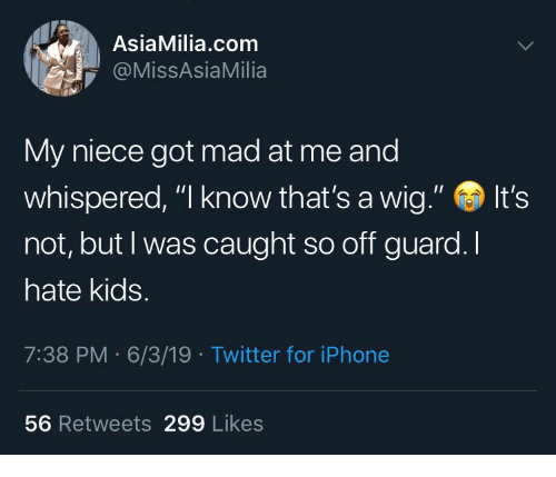 "Iphone, Twitter, and Kids: AsiaMilia.com  @MissAsiaMilia  My niece got mad at me and  whispered, ""I know that's a wig.""  It's  not, but I was caught so off guard. I  hate kids.  7:38 PM 6/3/19 Twitter for iPhone  56 Retweets 299 Likes"
