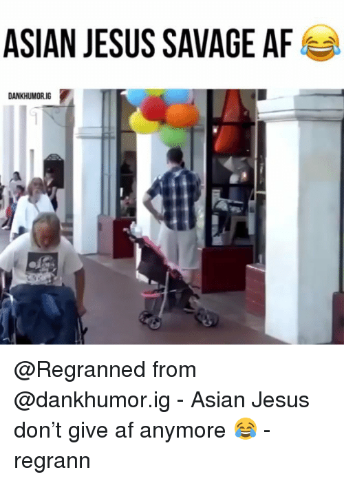 afs: ASIAN JESUS SAVAGE AFS  DANKHUMORIG @Regranned from @dankhumor.ig - Asian Jesus don't give af anymore 😂 - regrann