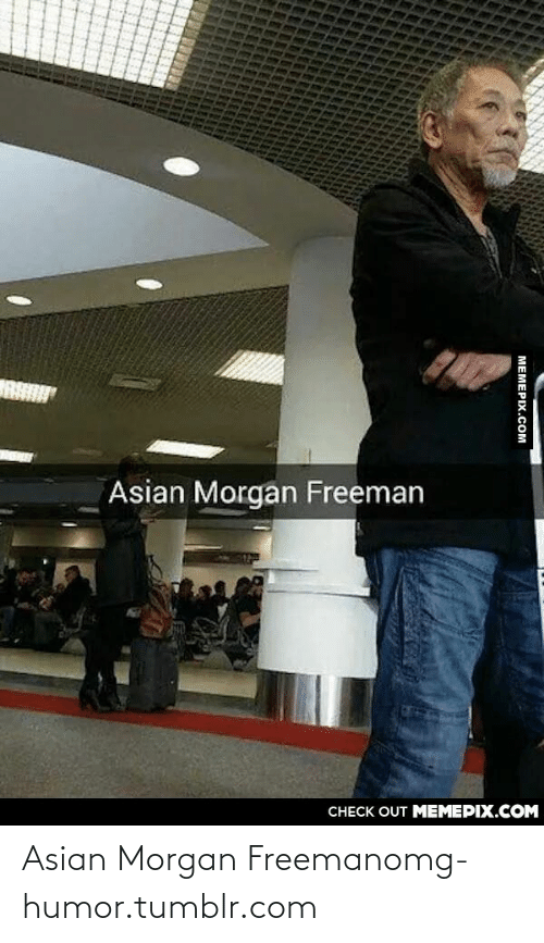 Asian Morgan Freeman: Asian Morgan Freeman  CНЕCK OUT MЕМЕРIХ.COM  МЕМЕРIХ.СОм Asian Morgan Freemanomg-humor.tumblr.com