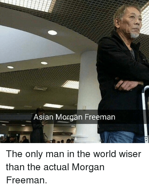 Asian Morgan Freeman: Asian Morgan Freeman The only man in the world wiser than the actual Morgan Freeman.