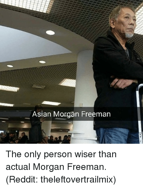 Asian Morgan Freeman: Asian Morgan Freeman The only person wiser than actual Morgan Freeman. (Reddit: theleftovertrailmix)