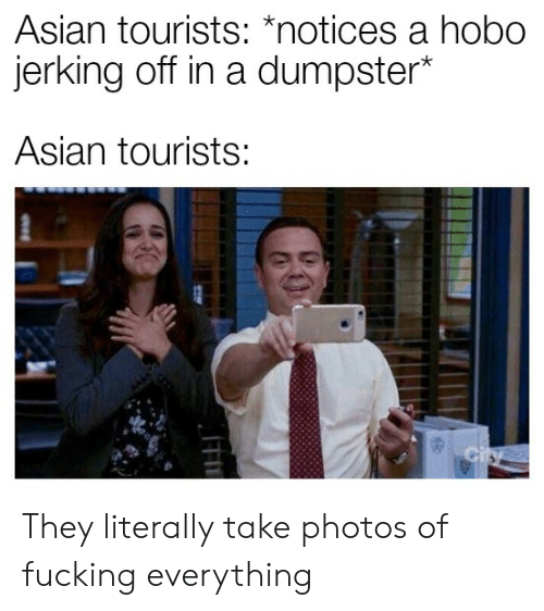"Asian, Fucking, and Photos: Asian tourists: ""notices a nobo  erking off in a dumpster  Asian tourists: They literally take photos of fucking everything"