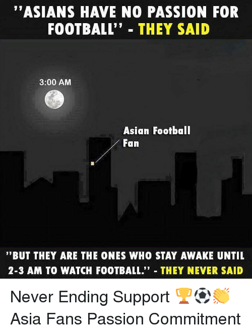 "Stay Awake: ""ASIANS HAVE NO PASSION FOR  FOOTBALL"" THEY SAID  3:00 AM  Asian Footbal  Fan  '""BUT THEY ARE THE ONES WHO STAY AWAKE UNTIL  2-3 AM TO WATCH FOOTBALL."" THEY NEVER SAID Never Ending Support 🏆⚽️👏 Asia Fans Passion Commitment"
