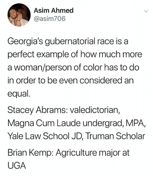 agriculture: Asim Ahmed  @asim706  Georgia's gubernatorial race is a  perfect example of how much more  a woman/person of color has to do  in order to be even considered an  equal.  Stacey Abrams: valedictorian,  Magna Cum Laude undergrad, MPA,  Yale Law School JD, Truman Scholar  Brian Kemp: Agriculture major at  UGA