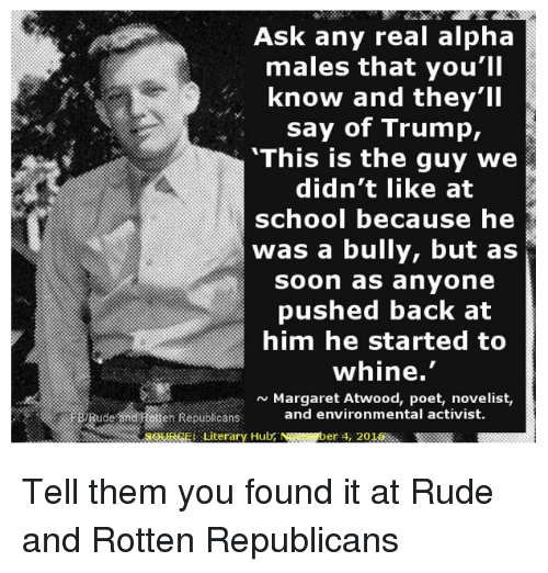 "Memes, Rude, and Soon...: Ask any real alpha  males that you'll  know and they'll  say of Trump,  ""This is the guy we  didn't like at  school because he  was a bully, but as  soon as anyone  pushed back at  him he started to  whine  N Margaret Atwood, poet, novelist,  ude hen Republicans and environmental activist.  SSURSE: Literary Hub NSR  er 4, 2012 Tell them you found it at Rude and Rotten Republicans"