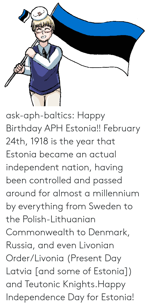 millennium: ask-aph-baltics: Happy Birthday APH Estonia!! February 24th, 1918 is the year that Estonia became an actual independent nation, having been controlled and passed around for almost a millennium by everything from Sweden to the Polish-Lithuanian Commonwealth to Denmark, Russia, and even Livonian Order/Livonia (Present Day Latvia [and some of Estonia]) and Teutonic Knights.Happy Independence Day for Estonia!