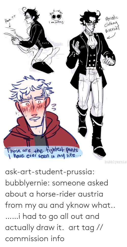 Prussia: ask-art-student-prussia:  bubblyernie: someone asked about a horse-rider austria from my au and yknow what.. ……i had to go all out and actually draw it.  art tag // commission info