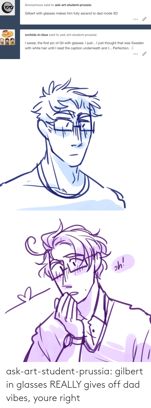 Glasses: ask-art-student-prussia:  gilbert in glasses REALLY gives off dad vibes, youre right