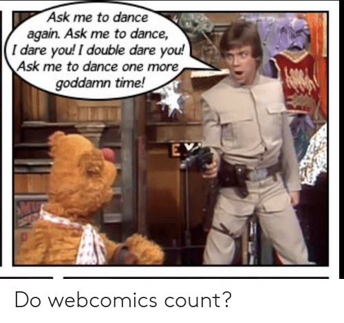 Time, Dance, and Webcomics: Ask me to dance  again. Ask me to dance,  I dare you! I double dare you!  Ask me to dance one more  goddamn time!  EY Do webcomics count?