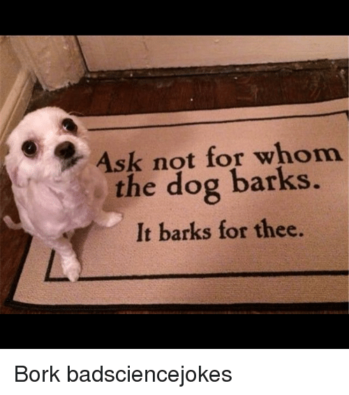 Børk: Ask not for whom  s the dog barks.  It barks for thee. Bork badsciencejokes