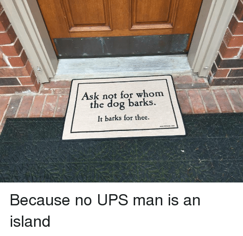 Ups Man: Ask not for whom  the dog barks  It barks for thee. Because no UPS man is an island