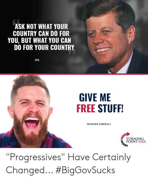 "Turning Point Usa: ASK NOT WHAT YOUR  COUNTRY CAN DO FOR  YOU, BUT WHAT YOU CAN  DO FOR YOUR COUNTRY  JFK  GIVE ME  FREE STUFF  MODERN LIBERALS  TURNING  POINT USA ""Progressives"" Have Certainly Changed... #BigGovSucks"