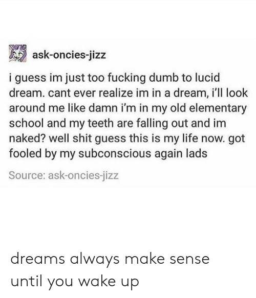 Im Naked: ask-oncies-jizz  i guess im just too fucking dumb to lucid  dream. cant ever realize im in a dream, i'll look  around me like damn i'm in my old elementary  school and my teeth are falling out and im  naked? well shit guess this is my life now. got  fooled by my subconscious again lads  Source: ask-oncies-jizz dreams always make sense until you wake up