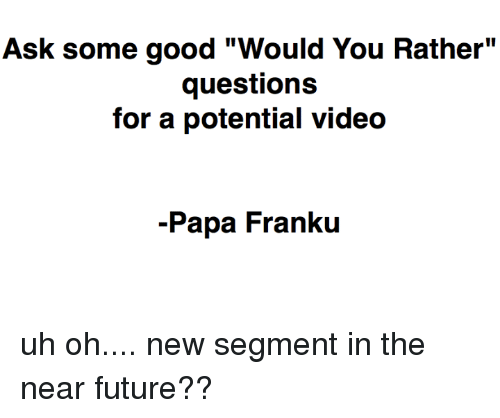 """Franku: Ask some good """"Would You Rather""""  questions  for a potential video  -Papa Franku uh oh.... new segment in the near future??"""