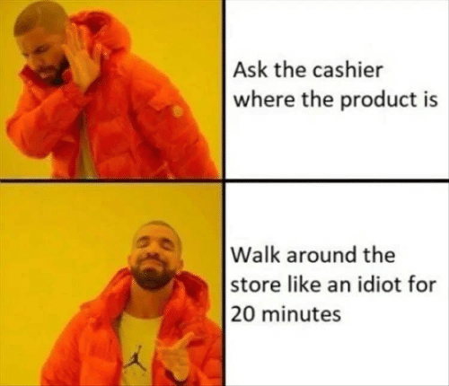 20 Minutes: Ask the cashier  where the product is  |Walk around the  |store like an idiot for  |20 minutes