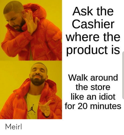 20 Minutes: Ask the  Cashier  where the  product is  Walk around  the store  like an idiot  for 20 minutes Meirl