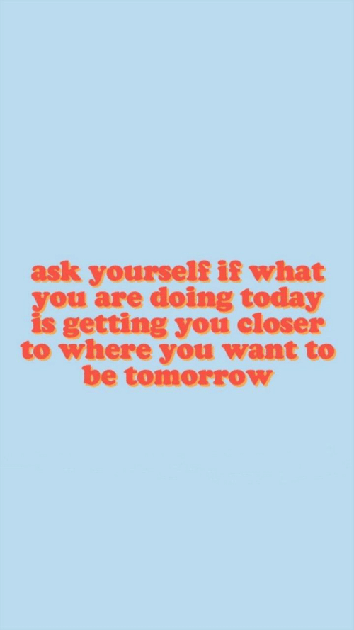 Today, Tomorrow, and Ask: ask yourself if what  you are doing today  is getting you closer  to where you want to  be tomorrow