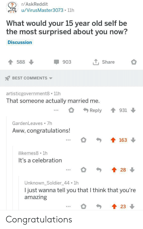 Aww, Best, and Congratulations: /AskReddit  u/VirusMaster3073 11h  What would your 15 year old self be  the most surprised about you now  Discussion  T588  903  T, Share  BEST COMMENTS  artisticgovernment8 11h  That someone actually married me  Reply ↑ 931  GardenLeaves7h  Aww, congratulations!  163  ilikemes8 1h  It's a celebration  Unknown_Soldier_44 1h  I just wanna tell you that l think that you're  amazing  23 Congratulations