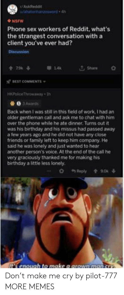 Birthday, Dank, and Family: /AskReddit  Wahatorihanzosword 4h  NSFW  Phone sex workers of Reddit, what's  the strangest conversation with a  client you've ever had?  Discussion  Share  7.9k  14  BEST COMMENTS  HKPolice Throwaway h  9 JAwards  Back when I was still in this field of work, I had an  older gentleman call and ask me to chat with him  over the phone while he ate dinner. Turns out it  was his birthday and his missus had passed away  a few years ago and he did not have any close  friends or family left to keep him company. He  said he was lonely and just wanted to hear  another person's voice. At the end of the call he  very graciously thanked me for making his  birthday a little less lonely.  o Reply  9.0  t's enough to make a grown man cry Don't make me cry by pilot-777 MORE MEMES