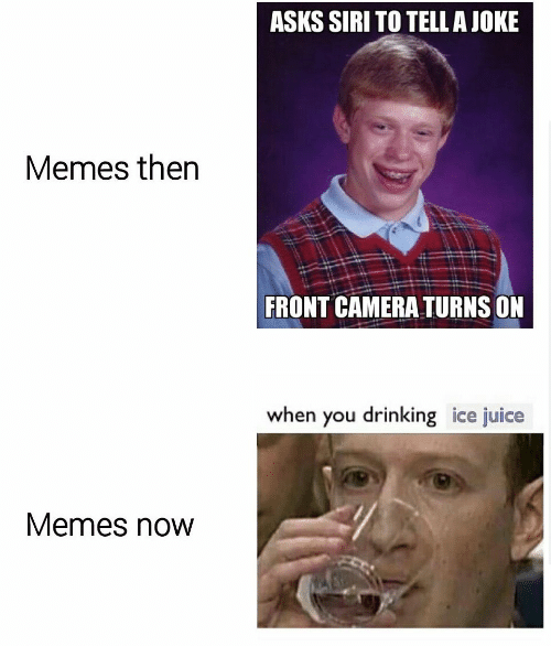 Drinking, Juice, and Memes: ASKS SIRI TO TELLAJOKE  Memes then  FRONT CAMERA TURNS ON  when you drinking ice juice  Memes now