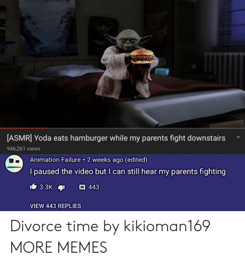 Dank, Memes, and Parents: [ASMR] Yoda eats hamburger while my parents fight downstairs  946,261 views  Animation Failure 2 weeks ago (edited)  I paused the video but I can still hear my parents fighting  VIEW 443 REPLIES Divorce time by kikioman169 MORE MEMES