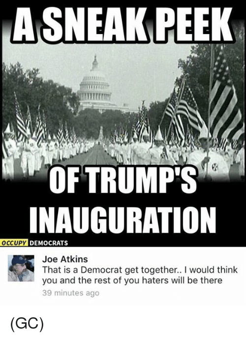 atkins: ASNEAK PEEK  OF TRUMP'S  INAUGURATION  OCCUPY  DEMOCRATS  Joe Atkins  That is a Democrat get together.. l would think  you and the rest of you haters will be there  39 minutes ago (GC)