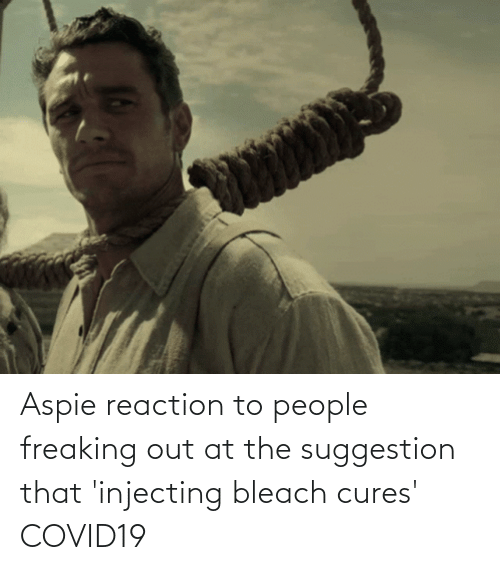 freaking: Aspie reaction to people freaking out at the suggestion that 'injecting bleach cures' COVID19