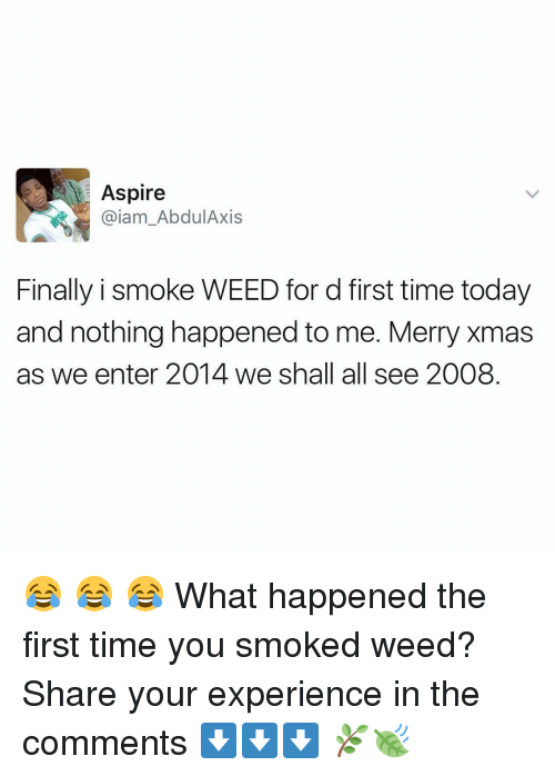 aspirated: Aspire  Gaiam AbdulAxis  Finally i smoke WEED for d first time today  and nothing happened to me. Merry Xmas  as we enter 2014 we shall all see 2008 😂 😂 😂 What happened the first time you smoked weed? Share your experience in the comments ⬇️⬇️⬇️ 🌿🍃