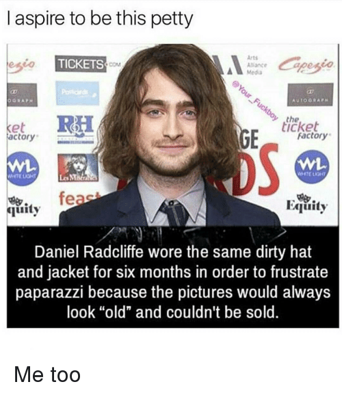 """aspirated: aspire to be this petty  Arts  eseo TICKETS  Alliance  RH  the  ticket  Ke  Factory  actory  feas  FAquity  quity  Daniel Radcliffe wore the same dirty hat  and jacket for six months in order to frustrate  paparazzi because the pictures would always  look """"old"""" and couldn't be sold. Me too"""